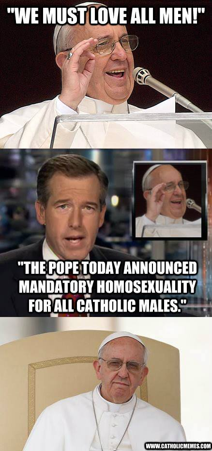Paus Franciscus: 'We must love all men!' Verslaggever: 'The pope today announced mandatory homosexuality for all catholic males.'