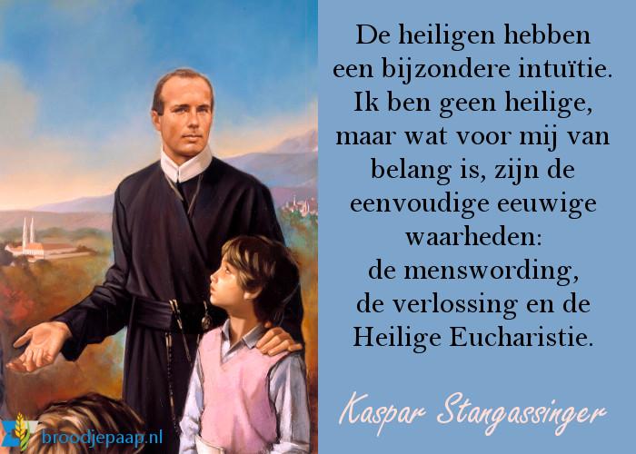 De heiligen hebben een bijzondere intuïtie. Ik ben geen heilige, maar wat voor mij van belang is, zijn de eeuwige waarheden: de menswording, de verlossing en de Heilige Eucharistie. - Kaspar Stangassinger