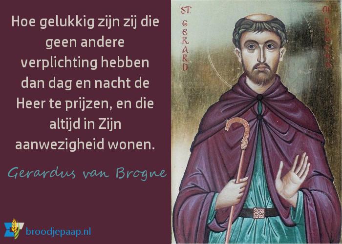 Hoe gelukkig zijn zij die geen andere verplichting hebben dan dag en nacht de Heer te prijzen, en die altijd in Zijn aanwezigheid wonen. - Gerardus van Brogne